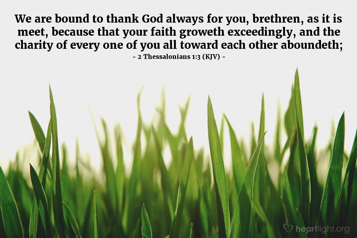 Illustration of 2 Thessalonians 1:3 (KJV) — We are bound to thank God always for you, brethren, as it is meet, because that your faith groweth exceedingly, and the charity of every one of you all toward each other aboundeth;