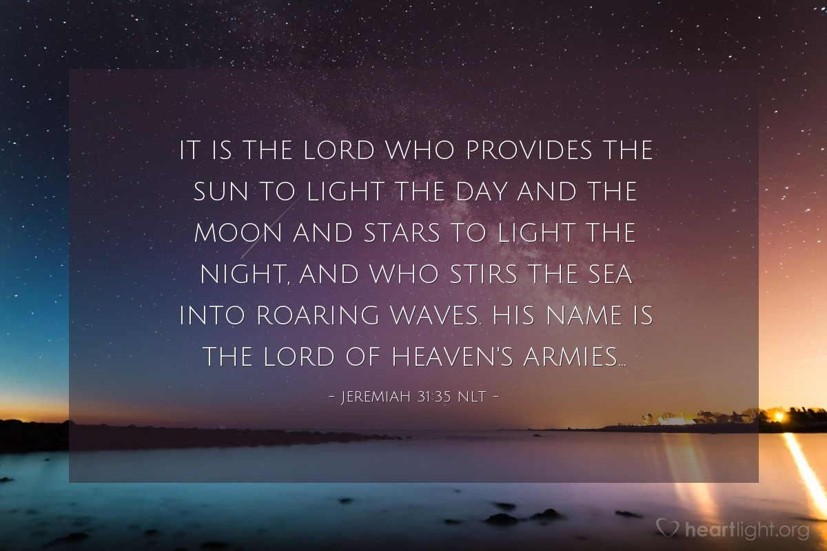 Illustration of Jeremiah 31:35 NLT — It is the LORD who provides the sun to light the day and the moon and stars to light the night, and who stirs the sea into roaring waves. His name is the LORD of Heaven's Armies...
