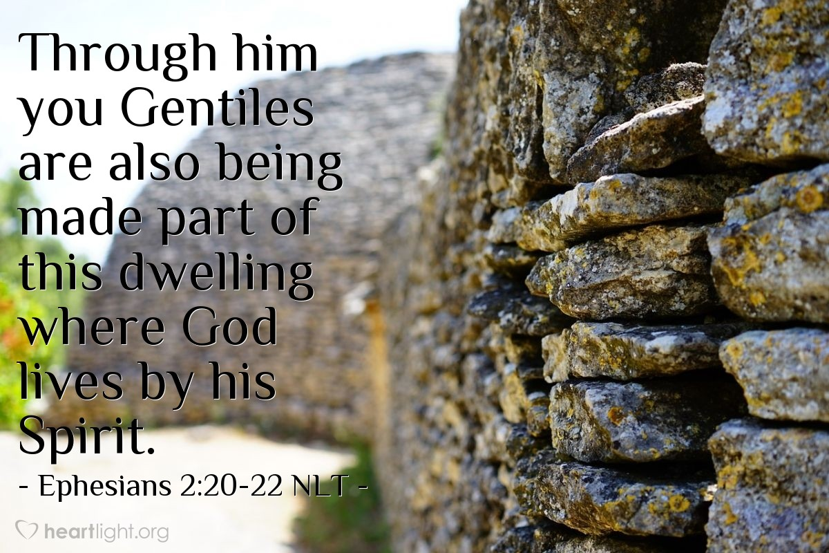 Illustration of Ephesians 2:20-22 NLT —  Through him you Gentiles are also being made part of this dwelling where God lives by his Spirit.