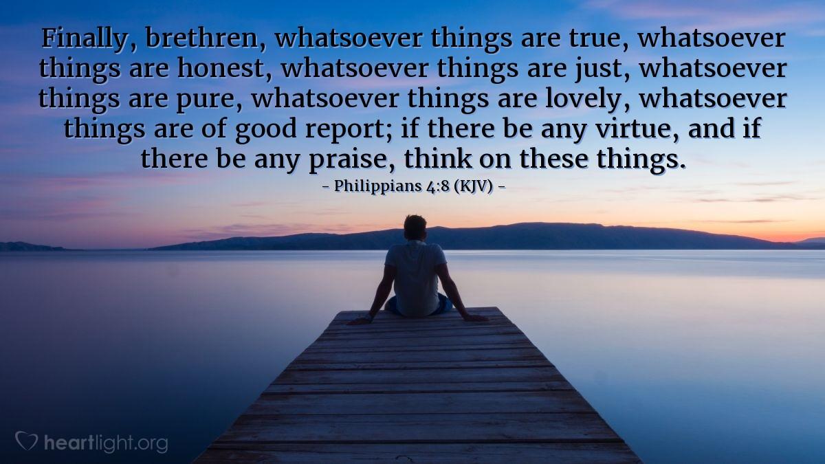 Illustration of Philippians 4:8 (KJV) — Finally, brethren, whatsoever things are true, whatsoever things are honest, whatsoever things are just, whatsoever things are pure, whatsoever things are lovely, whatsoever things are of good report; if there be any virtue, and if there be any praise, think on these things.