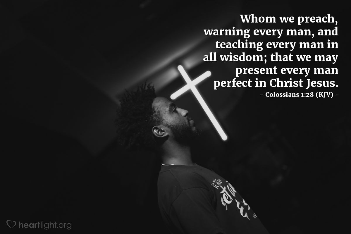 Illustration of Colossians 1:28 (KJV) — Whom we preach, warning every man, and teaching every man in all wisdom; that we may present every man perfect in Christ Jesus: