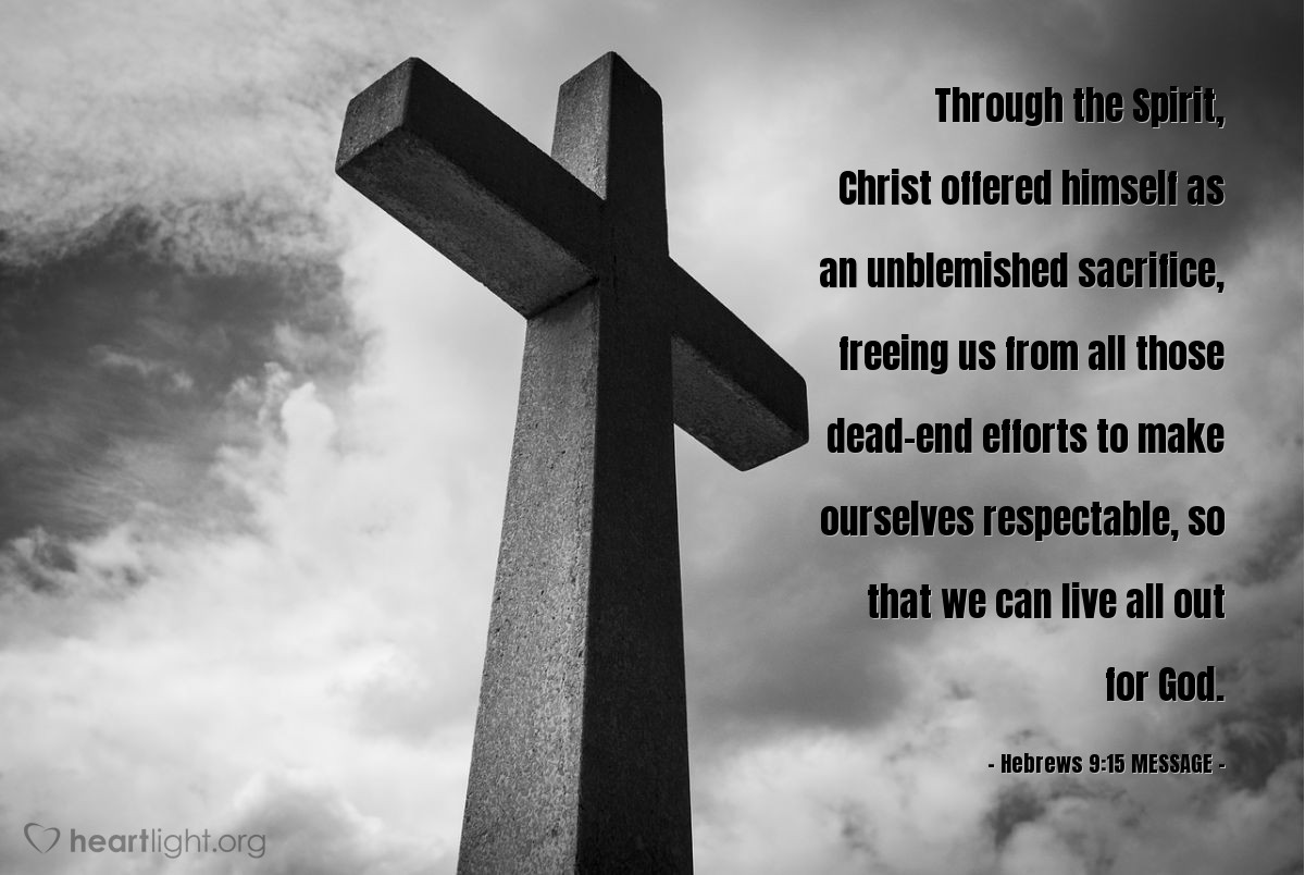 Illustration of Hebrews 9:15 MESSAGE — Through the Spirit, Christ offered himself as an unblemished sacrifice, freeing us from all those dead-end efforts to make ourselves respectable, so that we can live all out for God.