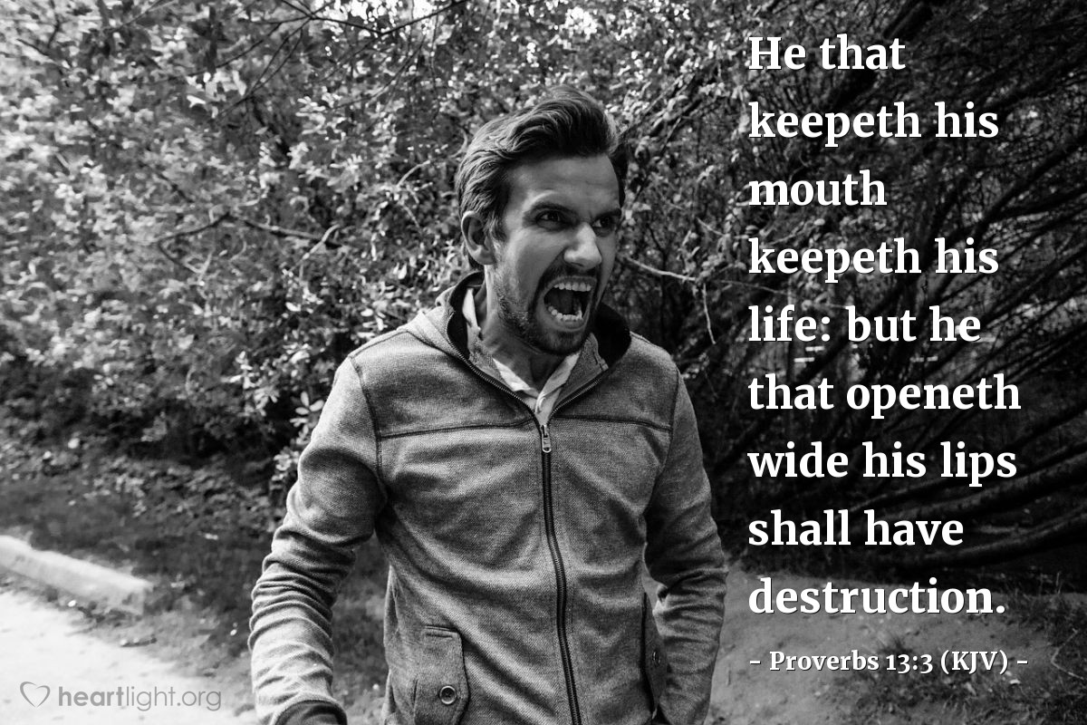 Illustration of Proverbs 13:3 (KJV) — He that keepeth his mouth keepeth his life: but he that openeth wide his lips shall have destruction.