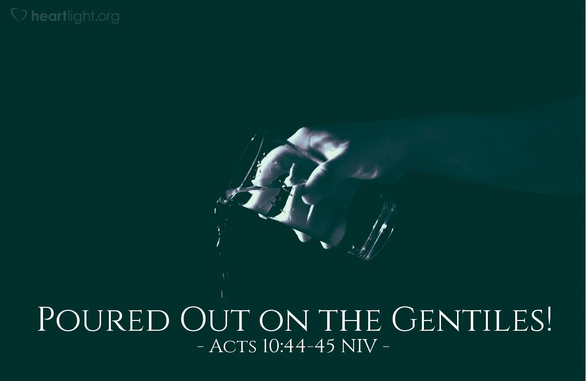 Illustration of Acts 10:44-45 NIV —  The circumcised believers who had come with Peter were astonished that the gift of the Holy Spirit had been poured out even on Gentiles.
