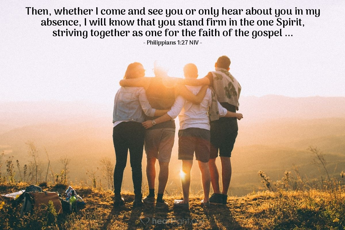 Illustration of Philippians 1:27 NIV —  Then, whether I come and see you or only hear about you in my absence, I will know that you stand firm in the one Spirit, striving together as one for the faith of the gospel ...