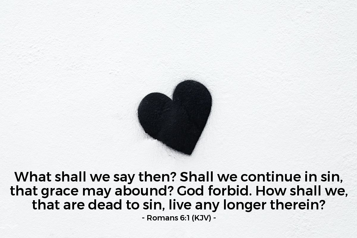Illustration of Romans 6:1 (KJV) — What shall we say then? Shall we continue in sin, that grace may abound? God forbid. How shall we, that are dead to sin, live any longer therein?