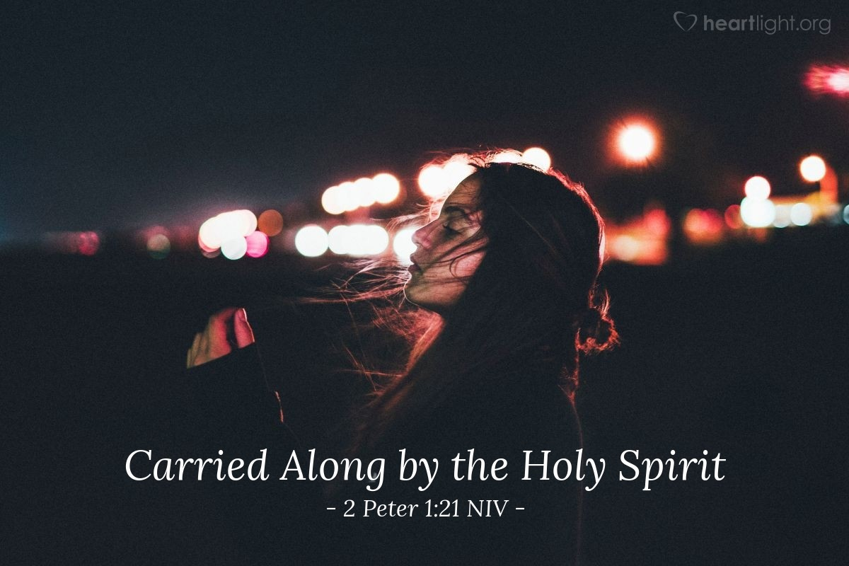 Illustration of 2 Peter 1:21 NIV — For prophecy never had its origin in the human will, but prophets, though human, spoke from God as they were carried along by the Holy Spirit.