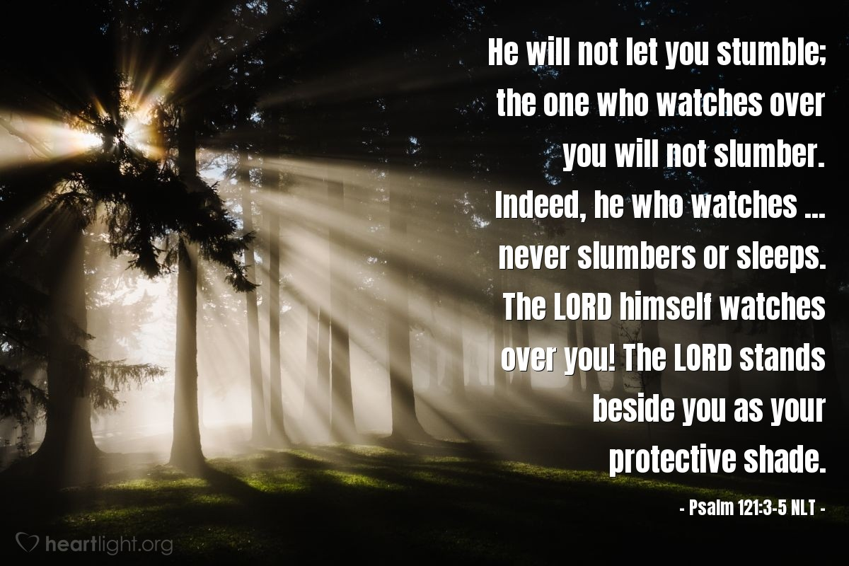 Illustration of Psalm 121:3-5 NLT — He will not let you stumble; the one who watches over you will not slumber. Indeed, he who watches ... never slumbers or sleeps. The LORD himself watches over you! The LORD stands beside you as your protective shade.