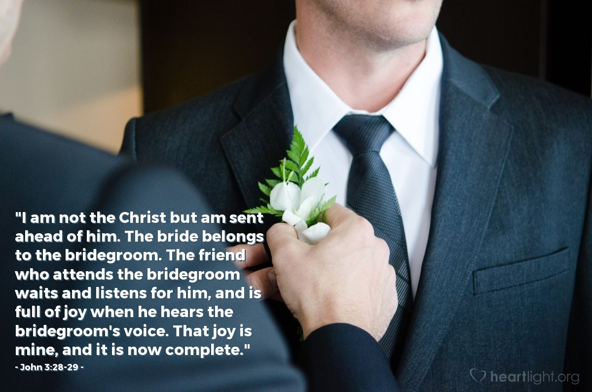 "Illustration of John 3:28-29 — ""I am not the Christ but am sent ahead of him. The bride belongs to the bridegroom. The friend who attends the bridegroom waits and listens for him, and is full of joy when he hears the bridegroom's voice. That joy is mine, and it is now complete."""