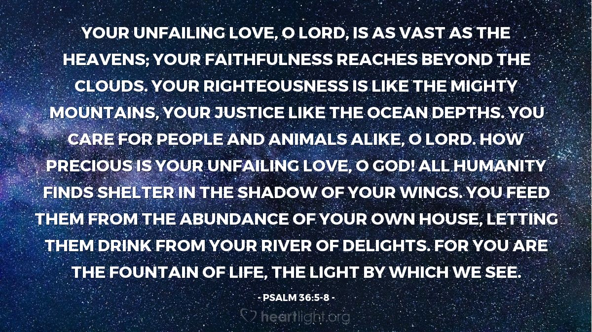Illustration of Psalm 36:5-8 — Your unfailing love, O LORD, is as vast as the heavens; your faithfulness reaches beyond the clouds. Your righteousness is like the mighty mountains, your justice like the ocean depths. You care for people and animals alike, O LORD. How precious is your unfailing love, O God! All humanity finds shelter in the shadow of your wings. You feed them from the abundance of your own house, letting them drink from your river of delights. For you are the fountain of life, the light by which we see.