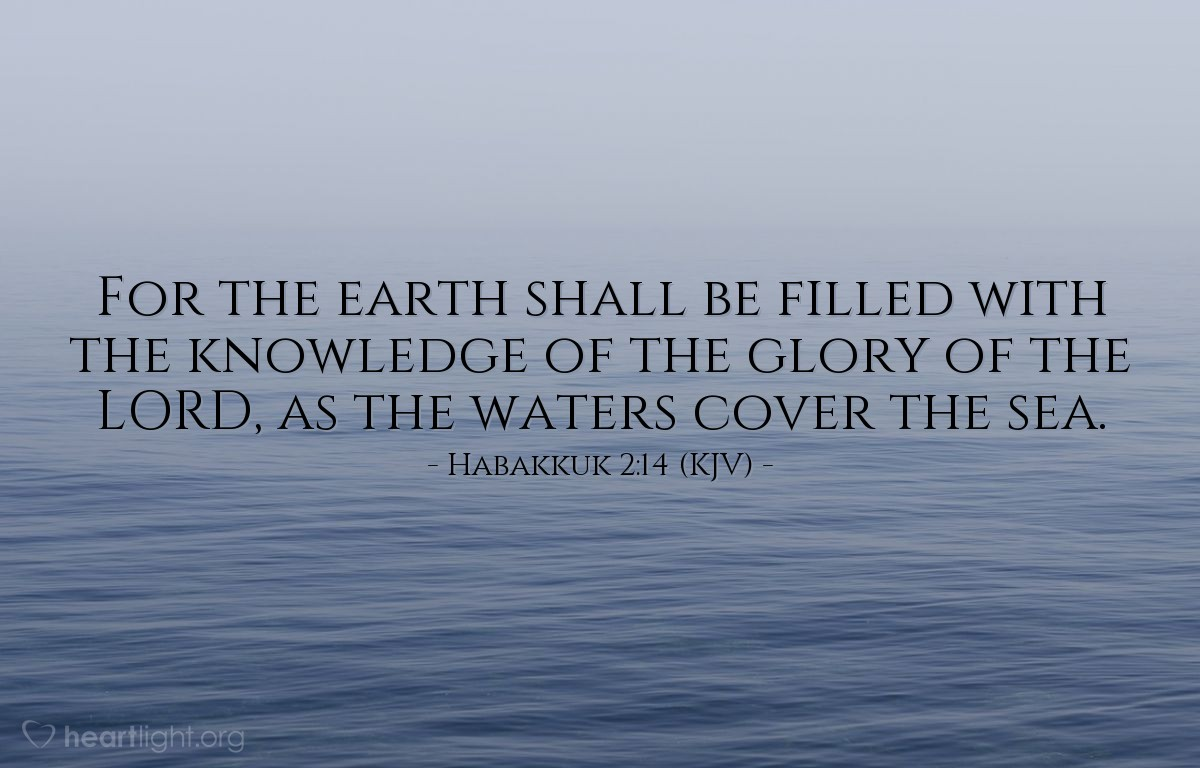 Illustration of Habakkuk 2:14 (KJV) — For the earth shall be filled with the knowledge of the glory of the LORD, as the waters cover the sea.