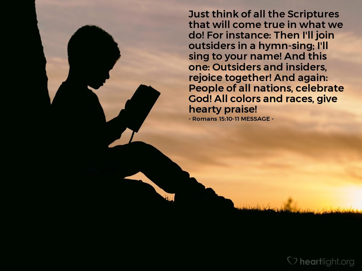 Illustration of Romans 15:10-11 MESSAGE — Just think of all the Scriptures that will come true in what we do! For instance: Then I'll join outsiders in a hymn-sing; I'll sing to your name! And this one: Outsiders and insiders, rejoice together! And again: People of all nations, celebrate God! All colors and races, give hearty praise!