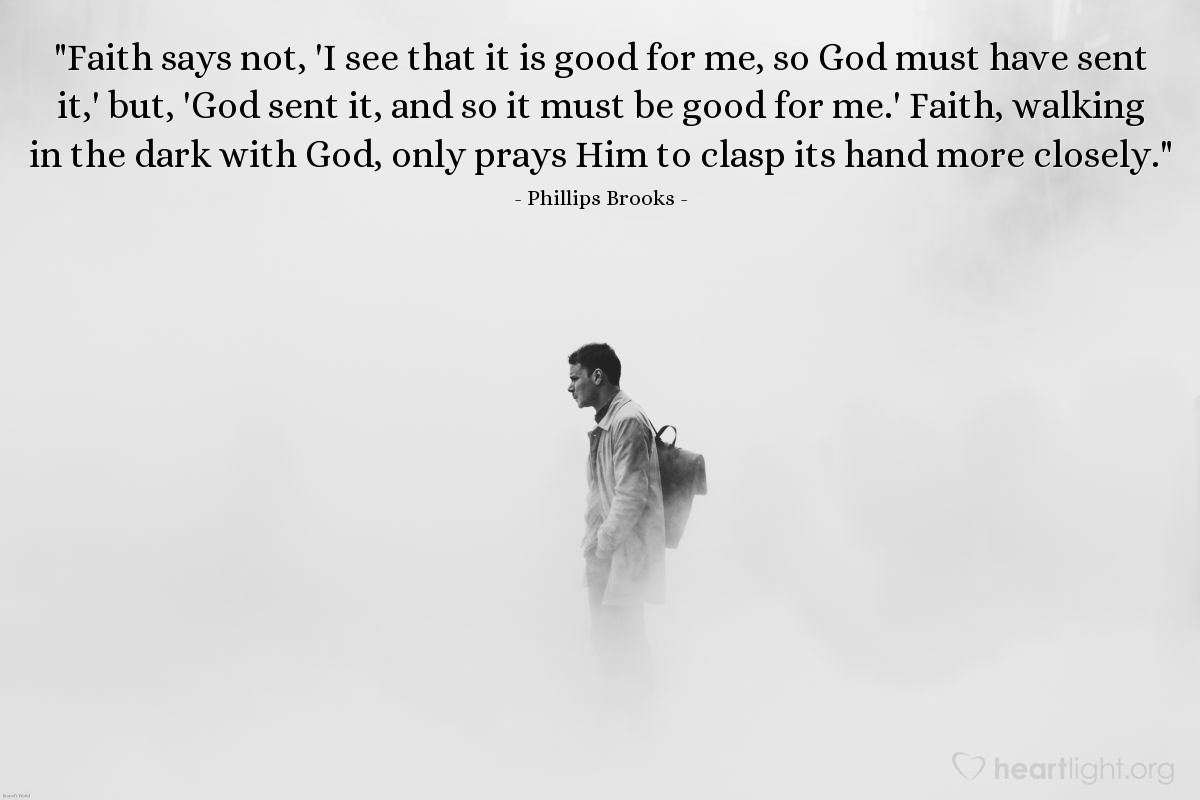 """Illustration of Phillips Brooks — """"Faith says not, 'I see that it is good for me, so God must have sent it,' but, 'God sent it, and so it must be good for me.' Faith, walking in the dark with God, only prays Him to clasp its hand more closely."""""""