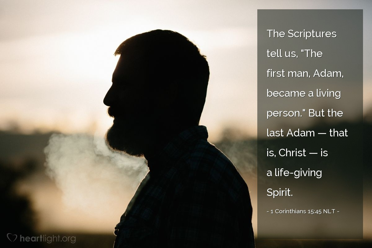 "Illustration of 1 Corinthians 15:45 NLT — The Scriptures tell us, ""The first man, Adam, became a living person."" But the last Adam — that is, Christ — is a life-giving Spirit."