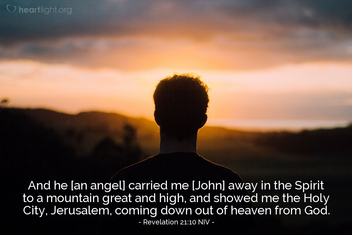 Illustration of Revelation 21:10 NIV — And [an angel] carried me [John] away in the Spirit to a mountain great and high, and showed me the Holy City, Jerusalem, coming down out of heaven from God.