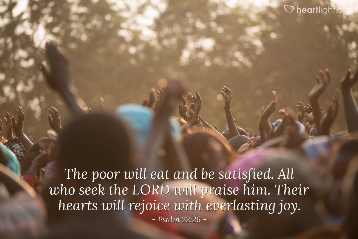Illustration of Psalm 22:26 — The poor will eat and be satisfied. All who seek the LORD will praise him. Their hearts will rejoice with everlasting joy.