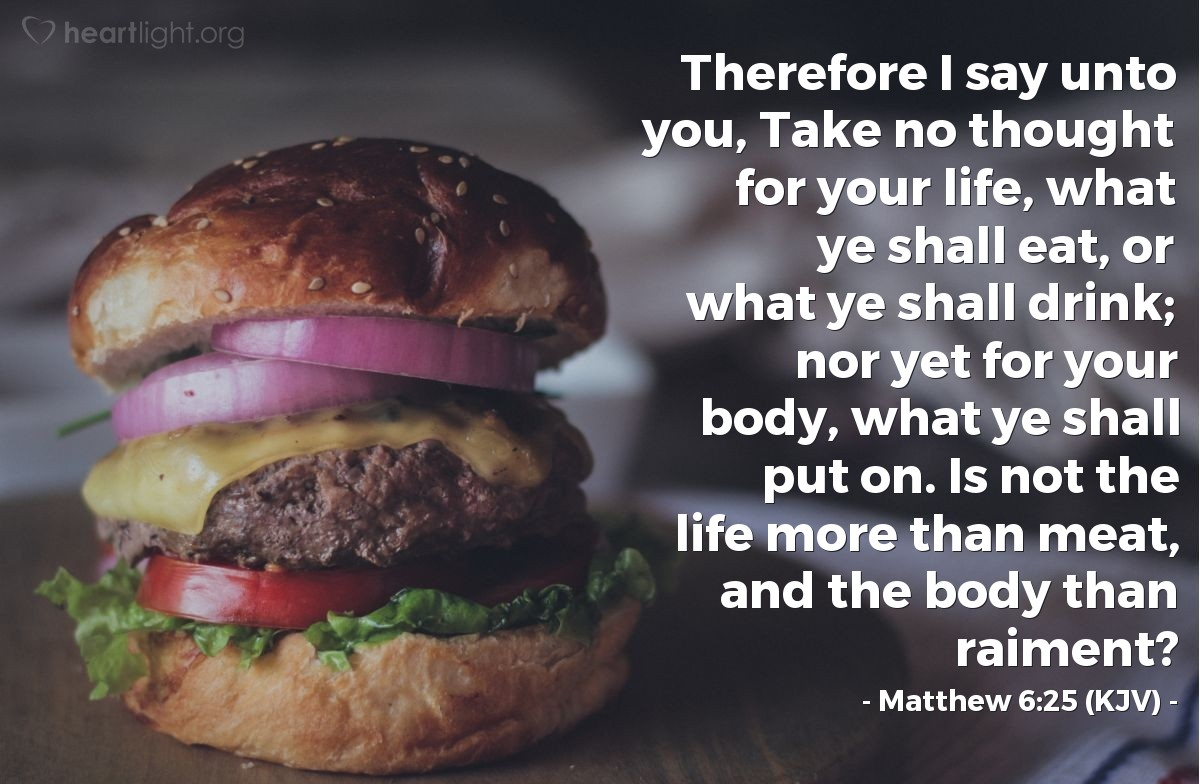 Illustration of Matthew 6:25 (KJV) — Therefore I say unto you, Take no thought for your life, what ye shall eat, or what ye shall drink; nor yet for your body, what ye shall put on. Is not the life more than meat, and the body than raiment?