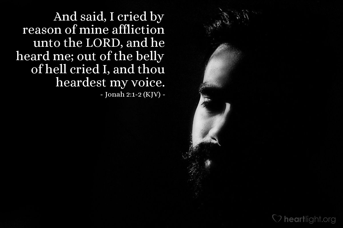 Illustration of Jonah 2:1-2 (KJV) — And said, I cried by reason of mine affliction unto the LORD, and he heard me; out of the belly of hell cried I, and thou heardest my voice.