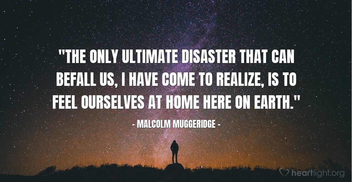 """Illustration of Malcolm Muggeridge — """"The only ultimate disaster that can befall us, I have come to realize, is to feel ourselves at home here on earth."""""""
