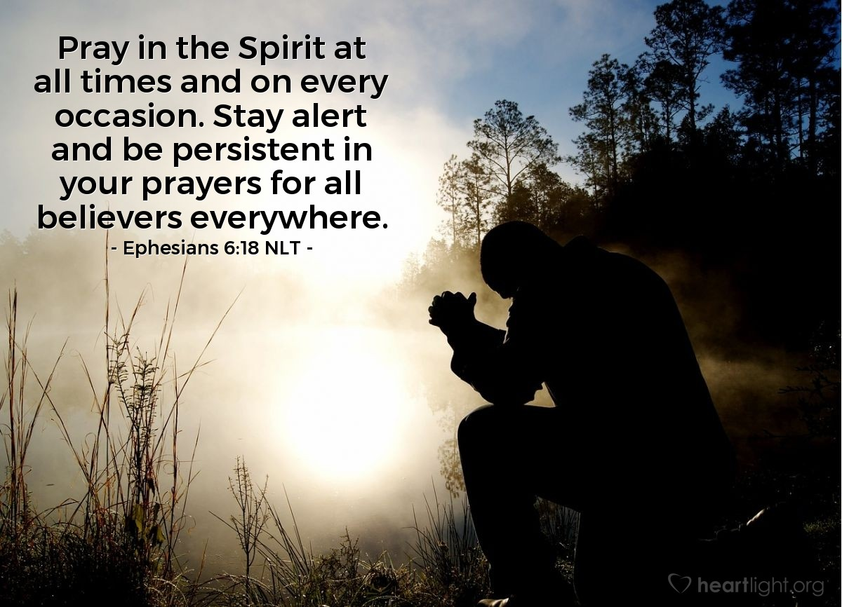 Illustration of Ephesians 6:18 NLT — Pray in the Spirit at all times and on every occasion. Stay alert and be persistent in your prayers for all believers everywhere.