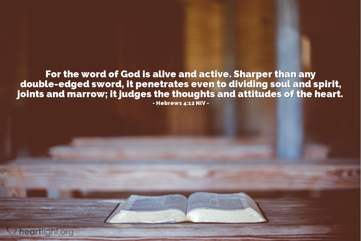 Illustration of Hebrews 4:12 NIV — For the word of God is alive and active. Sharper than any double-edged sword, it penetrates even to dividing soul and spirit, joints and marrow; it judges the thoughts and attitudes of the heart.