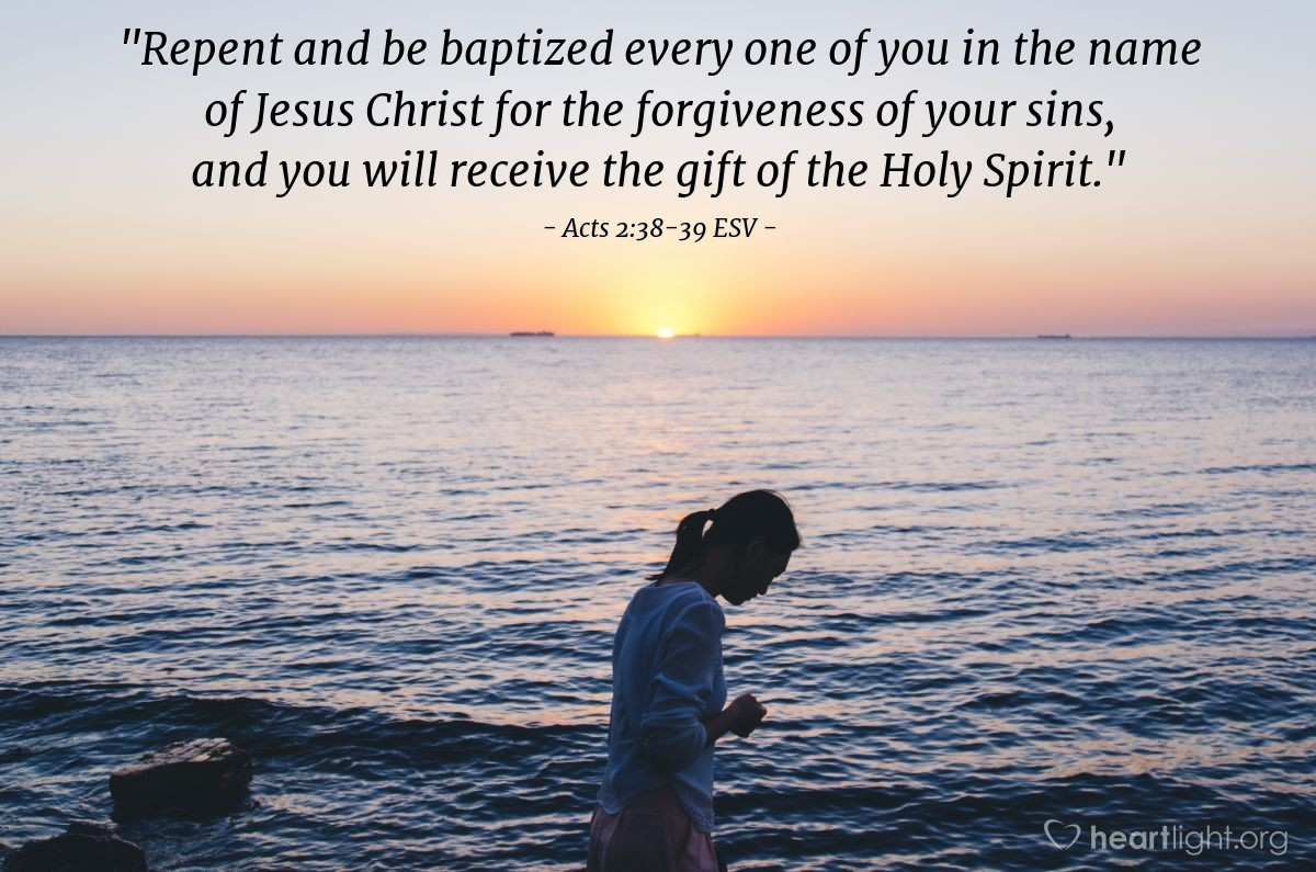"Illustration of Acts 2:38-39 ESV — ""Repent and be baptized every one of you in the name of Jesus Christ for the forgiveness of your sins, and you will receive the gift of the Holy Spirit."""