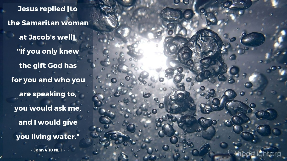 """Illustration of John 4:10 NLT — Jesus replied [to the Samaritan woman at Jacob's well], """"If you only knew the gift God has for you and who you are speaking to, you would ask me, and I would give you living water."""""""