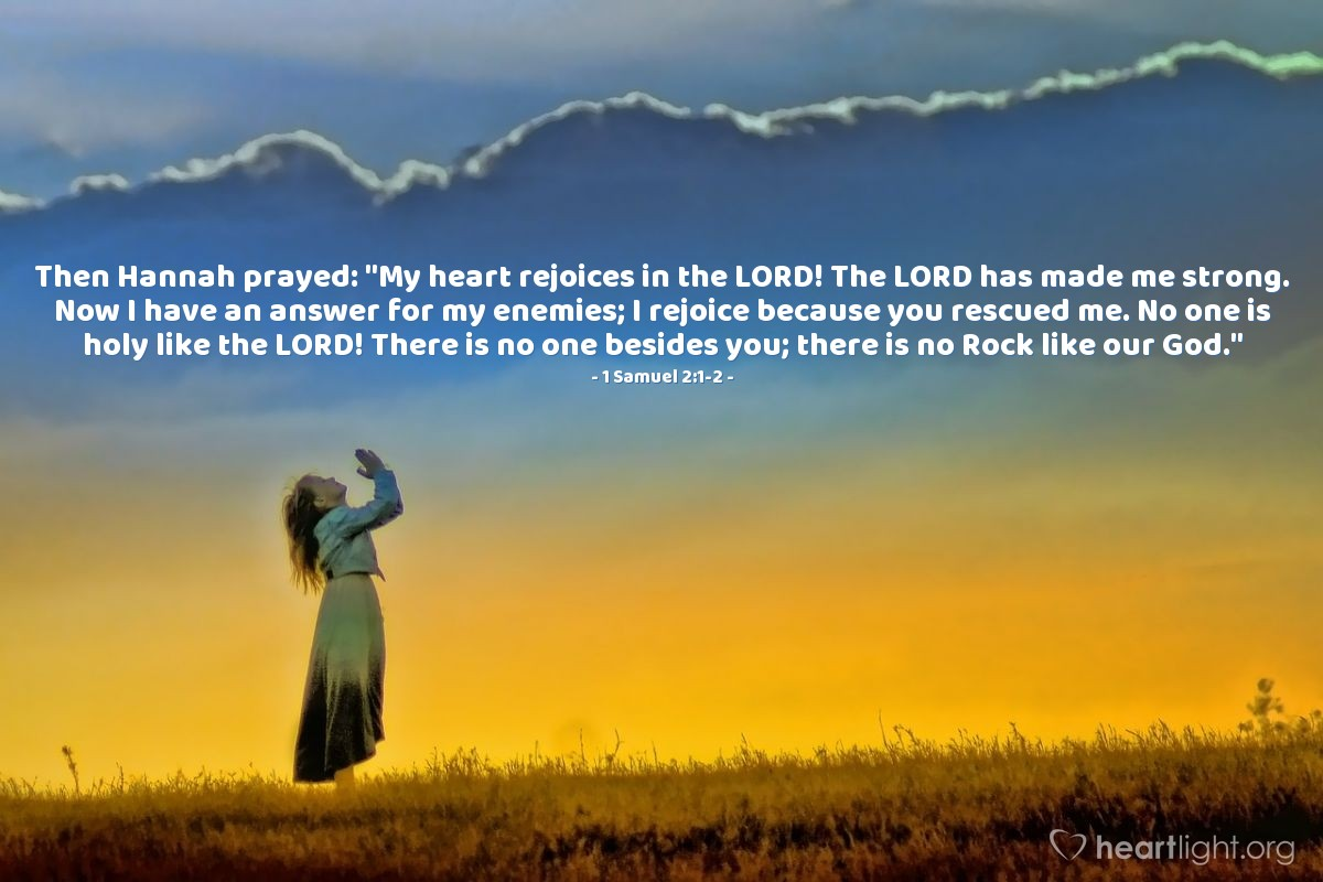 "Illustration of 1 Samuel 2:1-2 — Then Hannah prayed: ""My heart rejoices in the LORD! The LORD has made me strong. Now I have an answer for my enemies; I rejoice because you rescued me. No one is holy like the LORD! There is no one besides you; there is no Rock like our God."""