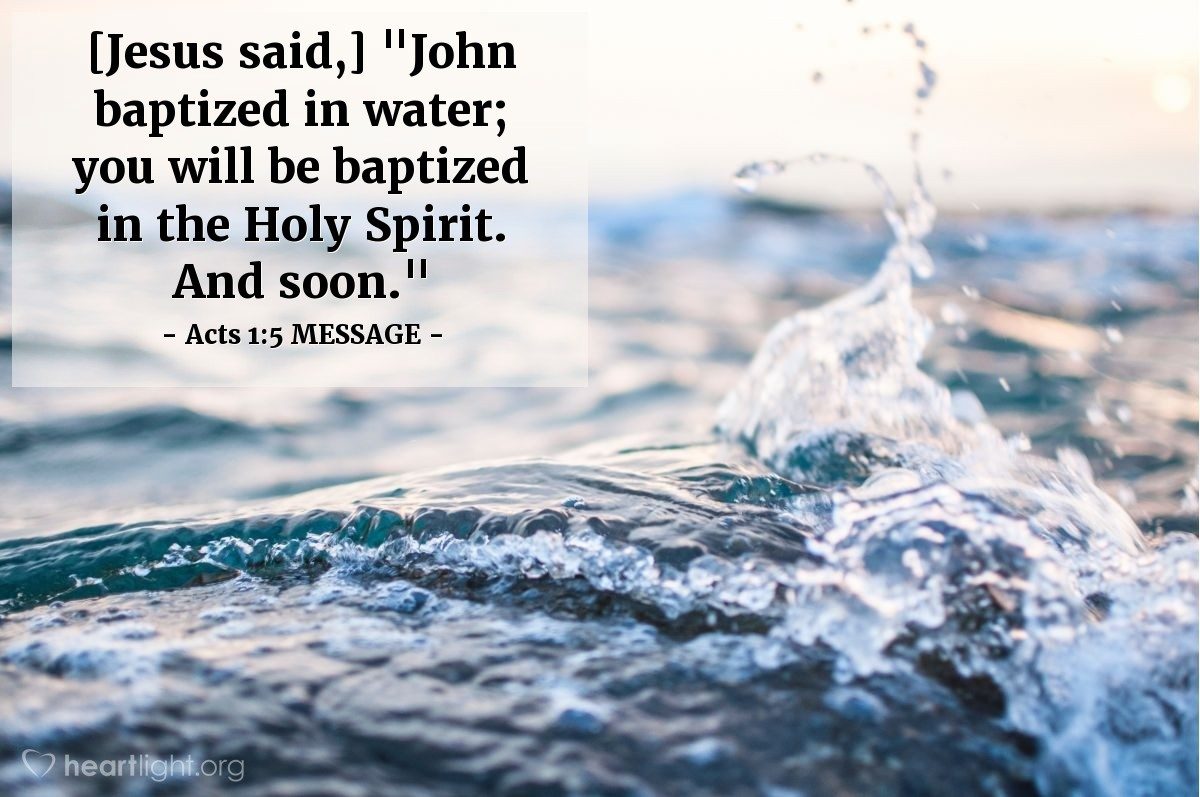 "Illustration of Acts 1:5 MESSAGE — [Jesus said,] ""John baptized in water; you will be baptized in the Holy Spirit. And soon."""
