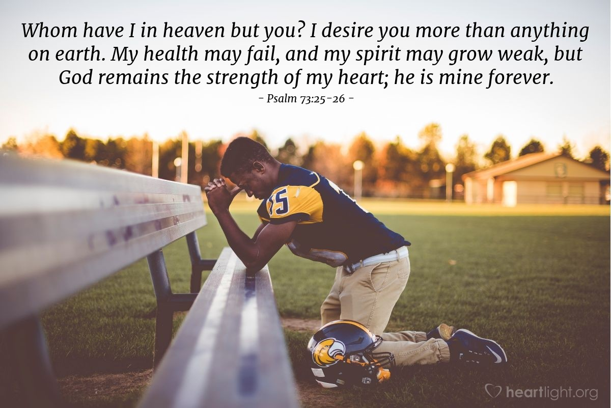 Illustration of Psalm 73:25-26 — Whom have I in heaven but you? I desire you more than anything on earth. My health may fail, and my spirit may grow weak, but God remains the strength of my heart; he is mine forever.