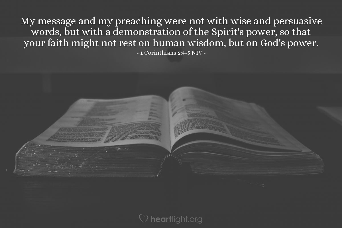 Illustration of 1 Corinthians 2:4-5 NIV — My message and my preaching were not with wise and persuasive words, but with a demonstration of the Spirit's power, so that your faith might not rest on human wisdom, but on God's power.