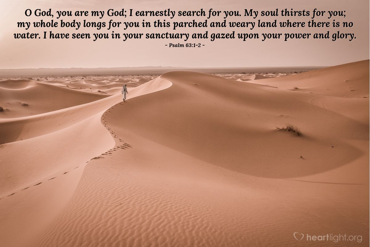 Illustration of Psalm 63:1-2 — O God, you are my God; I earnestly search for you. My soul thirsts for you; my whole body longs for you in this parched and weary land where there is no water. I have seen you in your sanctuary and gazed upon your power and glory.