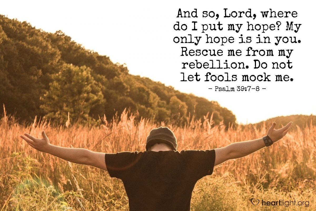 Illustration of Psalm 39:7-8 — And so, Lord, where do I put my hope? My only hope is in you. Rescue me from my rebellion. Do not let fools mock me.