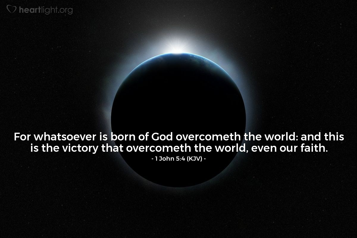 Illustration of 1 John 5:4 (KJV) — For whatsoever is born of God overcometh the world: and this is the victory that overcometh the world, even our faith.