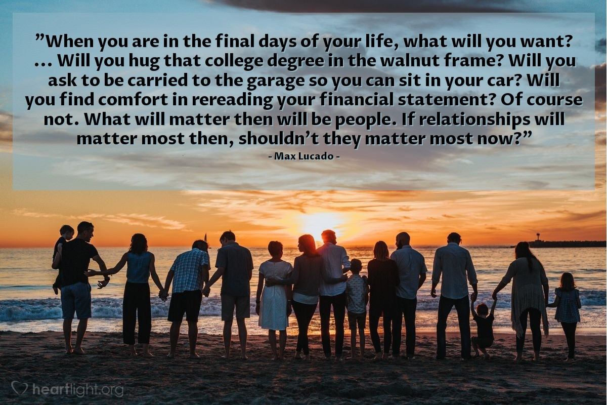 "Illustration of Max Lucado — ""When you are in the final days of your life, what will you want? ... Will you hug that college degree in the walnut frame? Will you ask to be carried to the garage so you can sit in your car? Will you find comfort in rereading your financial statement? Of course not. What will matter then will be people. If relationships will matter most then, shouldn't they matter most now?"""