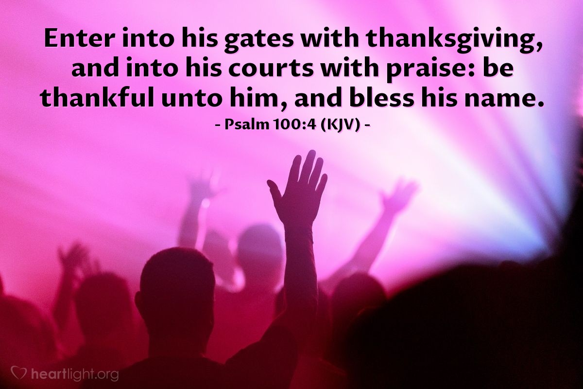 Illustration of Psalm 100:4 (KJV) — Enter into his gates with thanksgiving, and into his courts with praise: be thankful unto him, and bless his name.