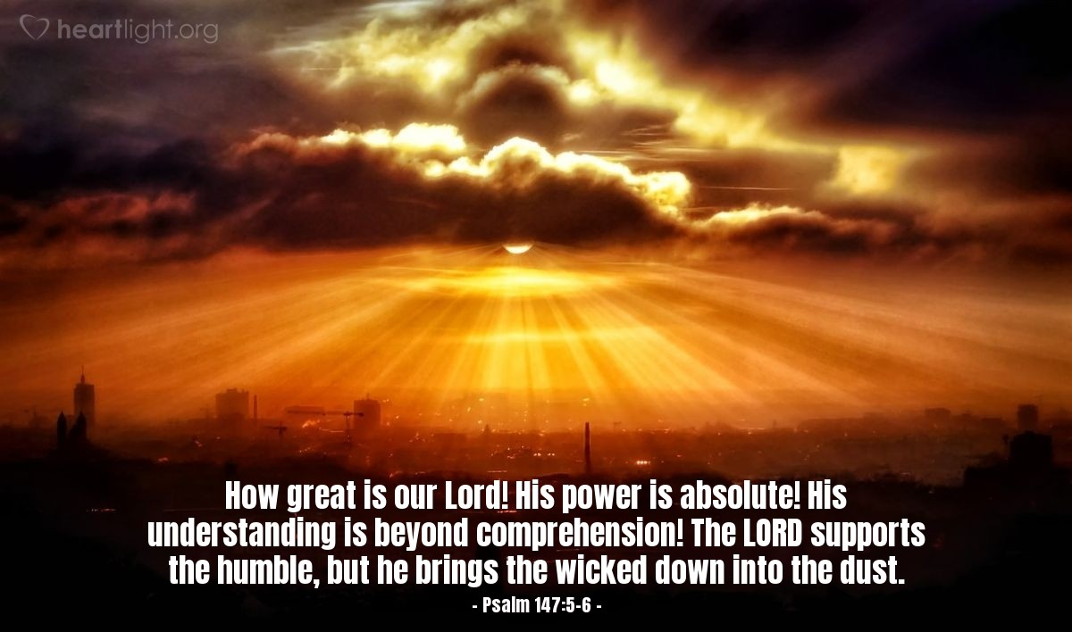 Illustration of Psalm 147:5-6 — How great is our Lord! His power is absolute! His understanding is beyond comprehension! The LORD supports the humble, but he brings the wicked down into the dust.