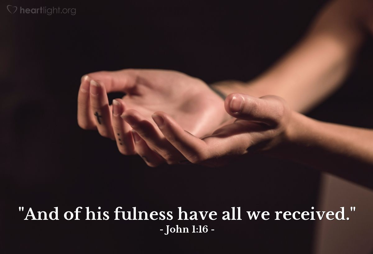 "Illustration of John 1:16 — ""And of his fulness have all we received."""