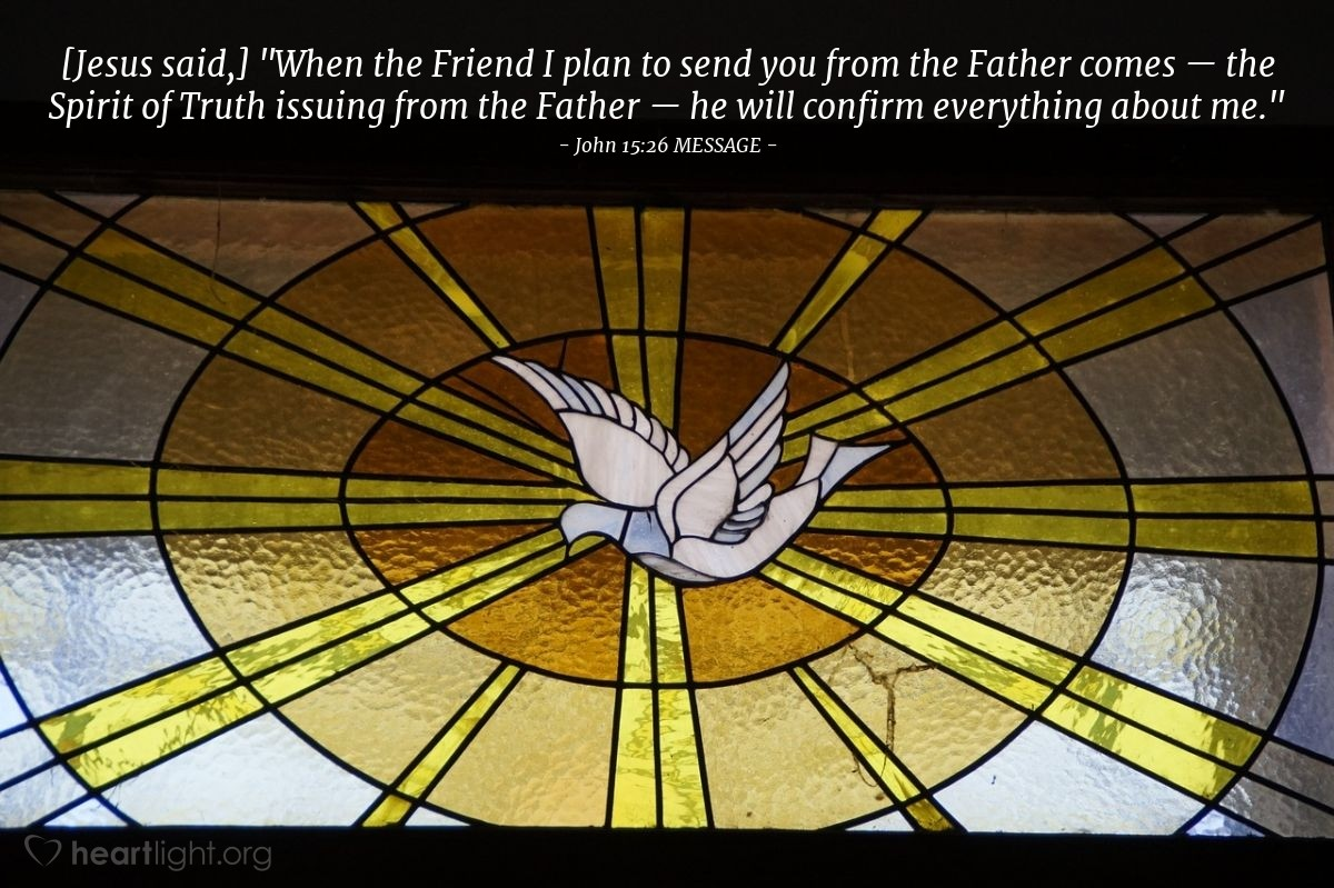"""Illustration of John 15:26 MESSAGE — [Jesus said,] """"When the Friend I plan to send you from the Father comes — the Spirit of Truth issuing from the Father — he will confirm everything about me."""""""