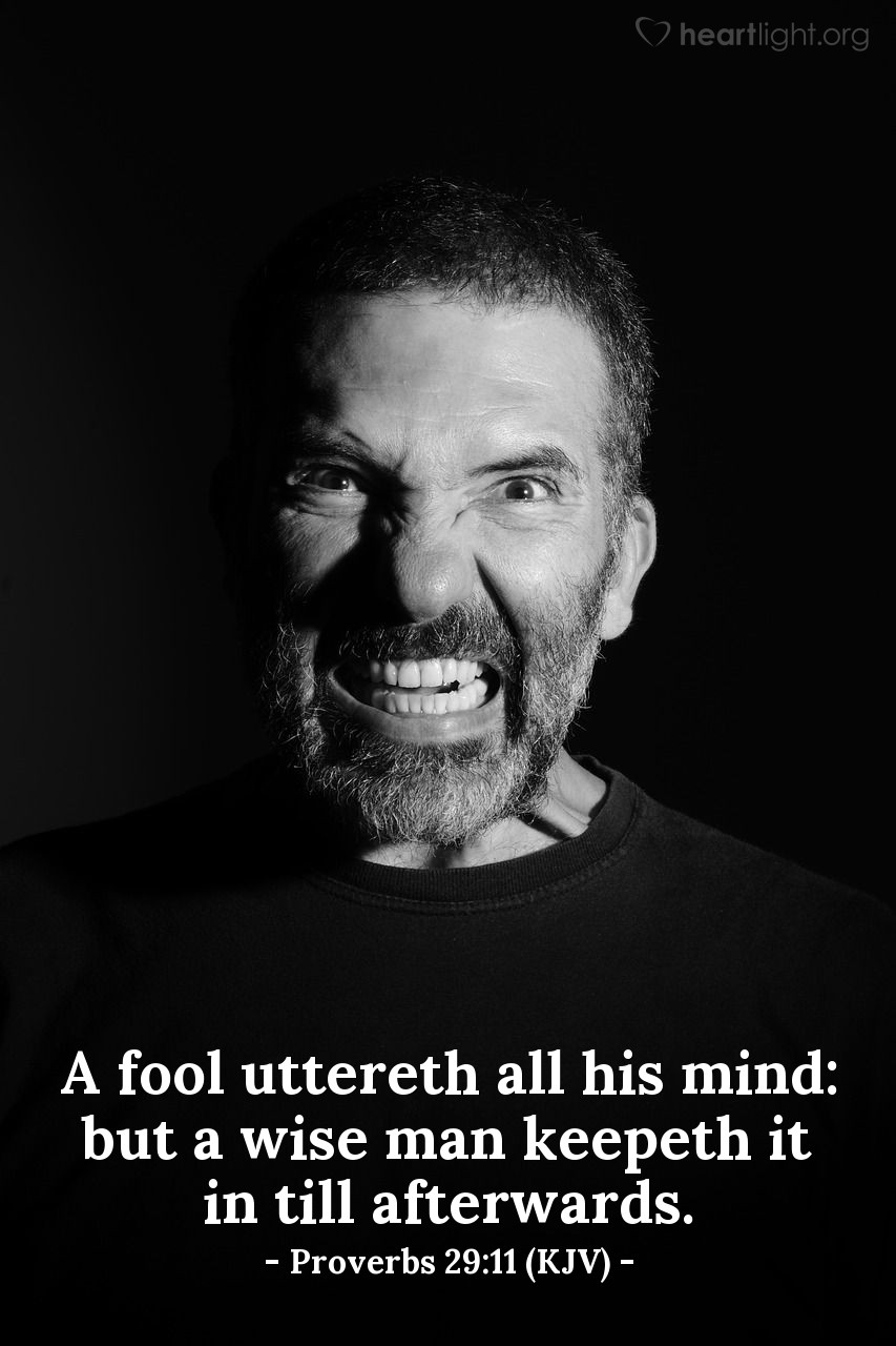 Illustration of Proverbs 29:11 (KJV) — A fool uttereth all his mind: but a wise man keepeth it in till afterwards.