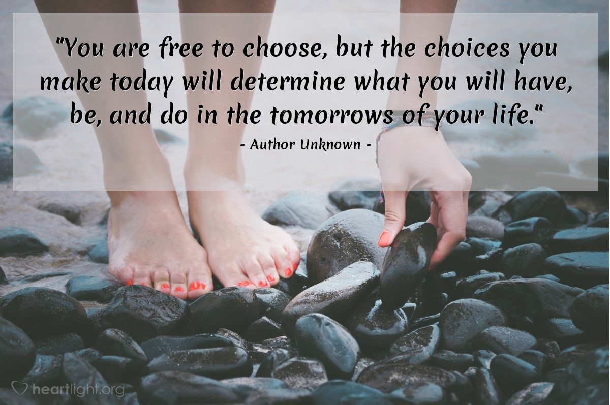 """Illustration of Author Unknown — """"You are free to choose, but the choices you make today will determine what you will have, be, and do in the tomorrows of your life."""""""