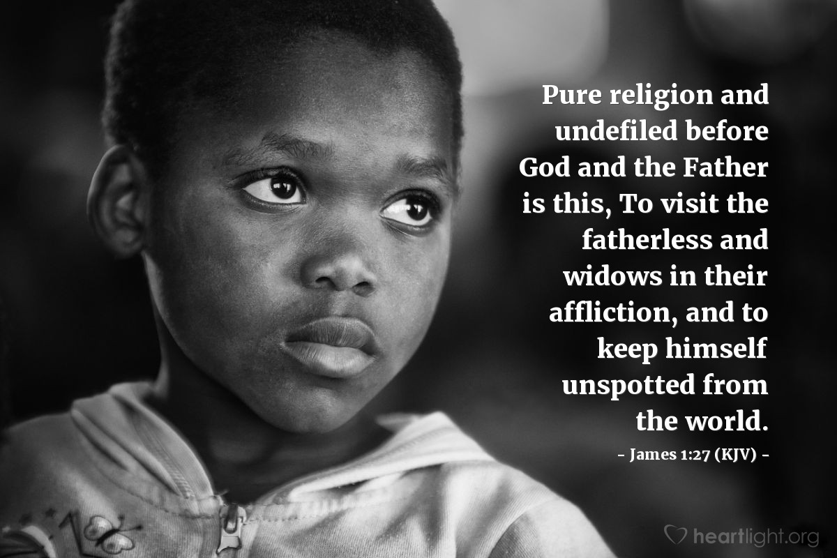 Illustration of James 1:27 (KJV) — Pure religion and undefiled before God and the Father is this, To visit the fatherless and widows in their affliction, and to keep himself unspotted from the world.