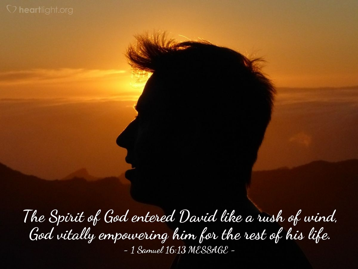 Illustration of 1 Samuel 16:13 MESSAGE —  The Spirit of God entered David like a rush of wind, God vitally empowering him for the rest of his life.