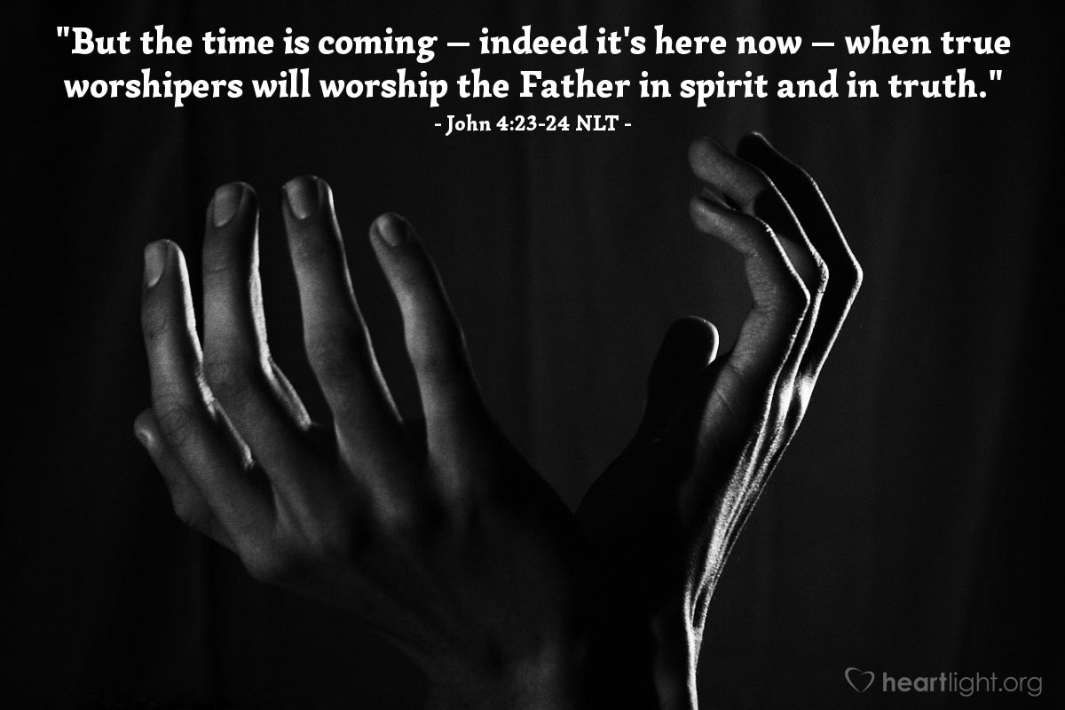 "Illustration of John 4:23-24 NLT — ""But the time is coming — indeed it's here now — when true worshipers will worship the Father in spirit and in truth."""