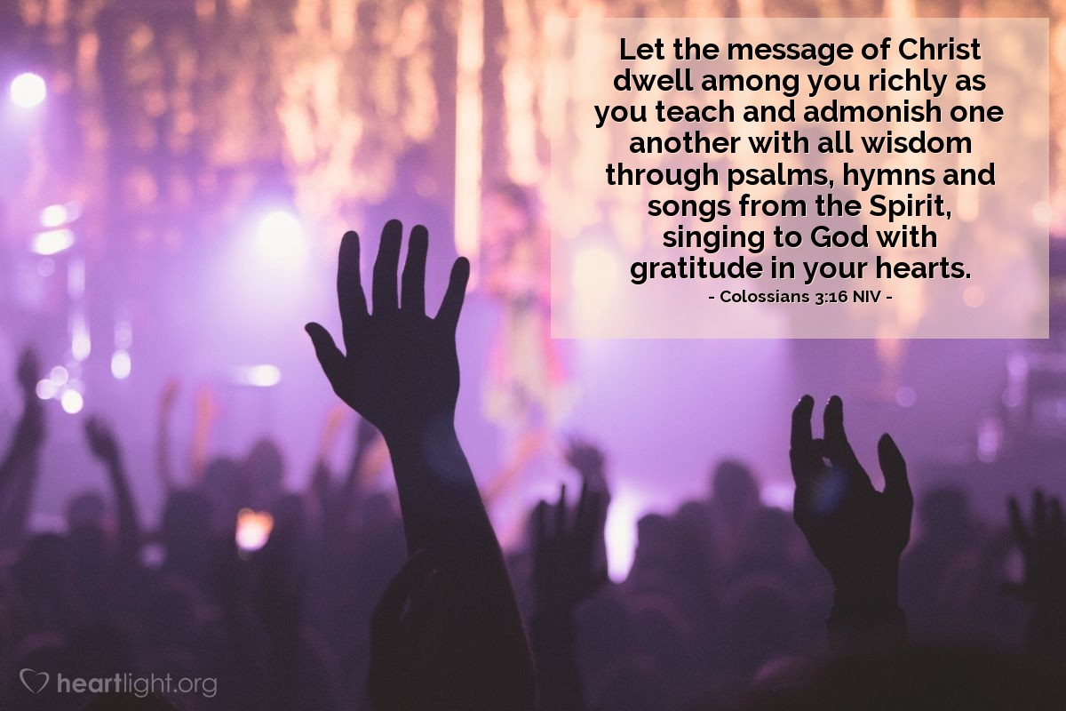 Illustration of Colossians 3:16 NIV — Let the message of Christ dwell among you richly as you teach and admonish one another with all wisdom through psalms, hymns and songs from the Spirit, singing to God with gratitude in your hearts.