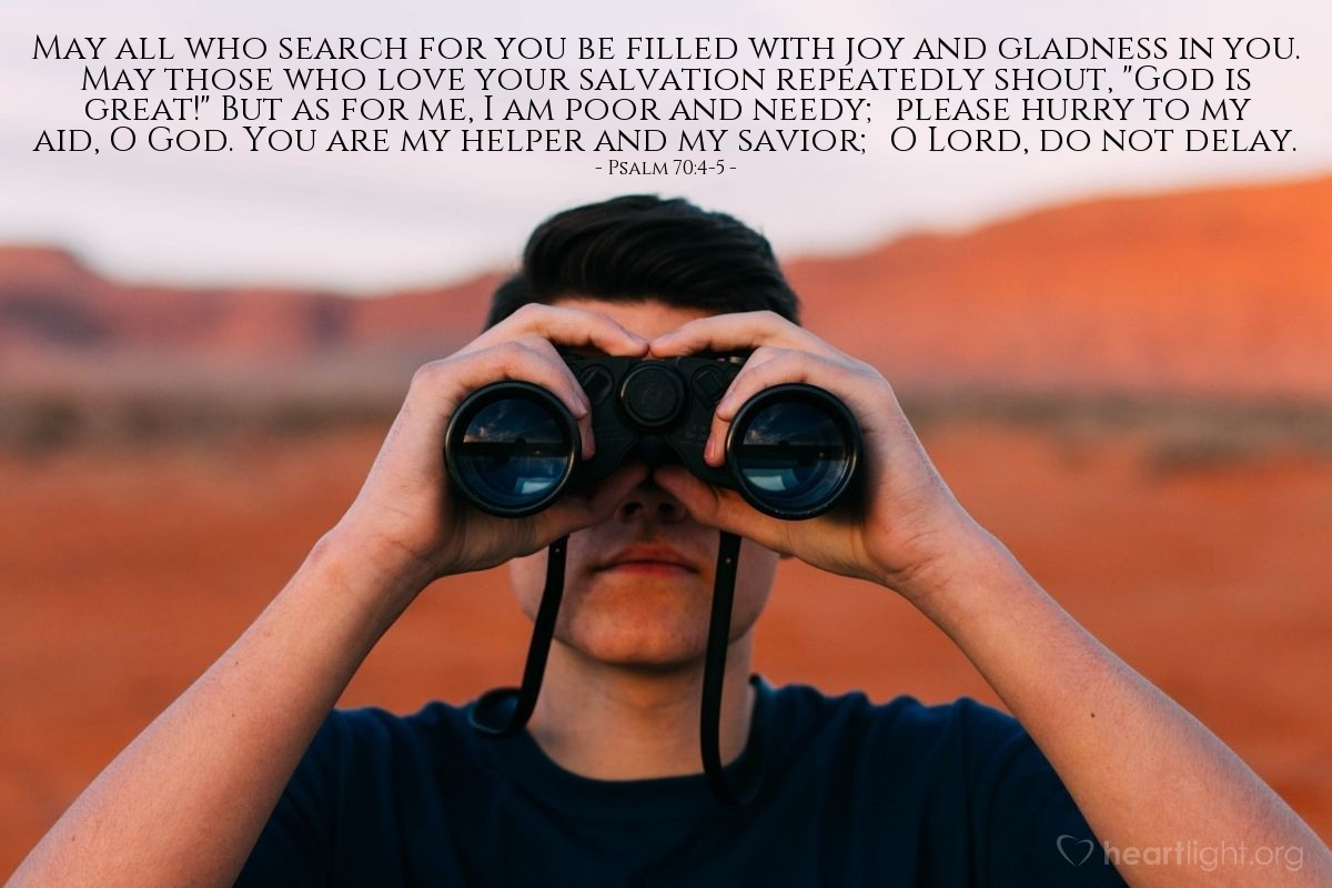 "Illustration of Psalm 70:4-5 — May all who search for you be filled with joy and gladness in you. May those who love your salvation repeatedly shout, ""God is great!"" But as for me, I am poor and needy; please hurry to my aid, O God. You are my helper and my savior; O Lord, do not delay."