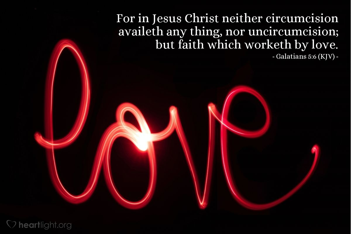 Illustration of Galatians 5:6 (KJV) — For in Jesus Christ neither circumcision availeth any thing, nor uncircumcision; but faith which worketh by love.
