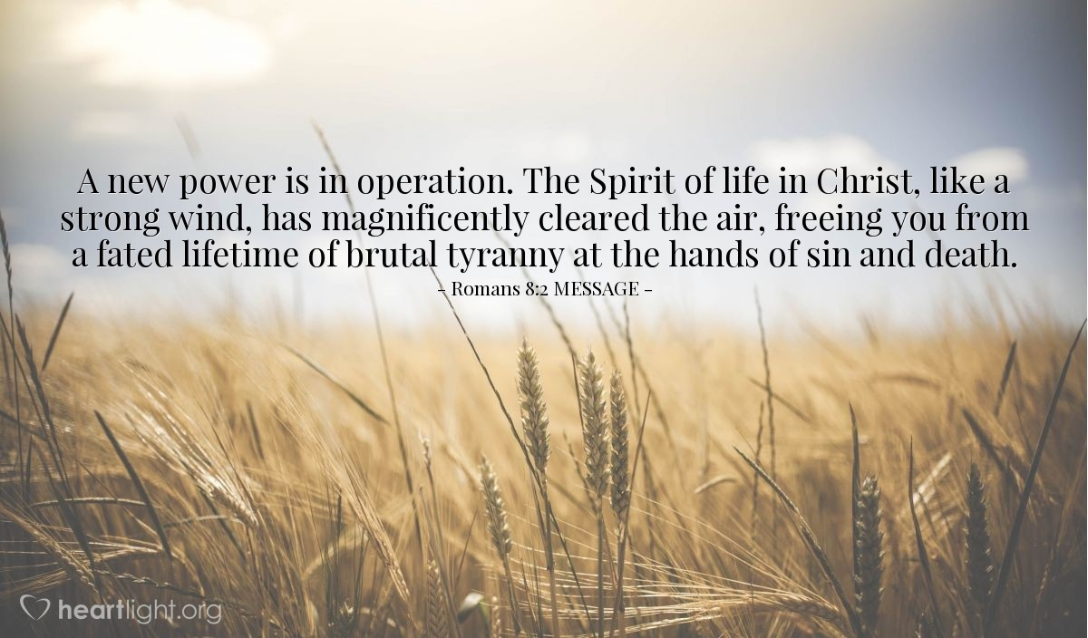 Illustration of Romans 8:2 MESSAGE — A new power is in operation. The Spirit of life in Christ, like a strong wind, has magnificently cleared the air, freeing you from a fated lifetime of brutal tyranny at the hands of sin and death.