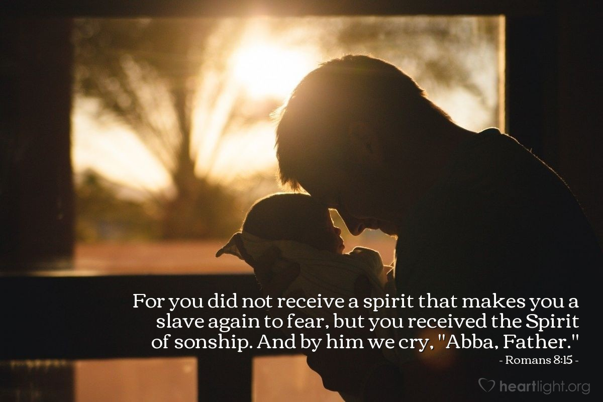 "Illustration of Romans 8:15 — For you did not receive a spirit that makes you a slave again to fear, but you received the Spirit of sonship. And by him we cry, ""Abba, Father."""