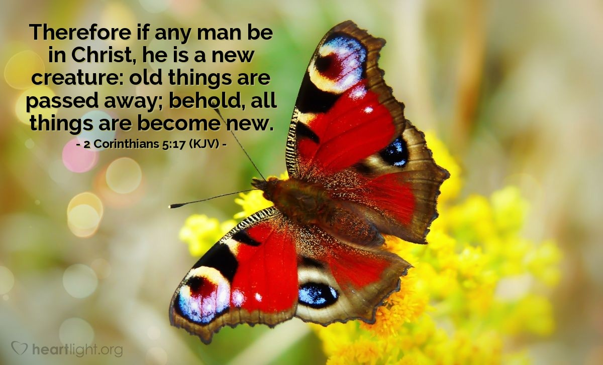 Illustration of 2 Corinthians 5:17 (KJV) — Therefore if any man be in Christ, he is a new creature: old things are passed away; behold, all things are become new.